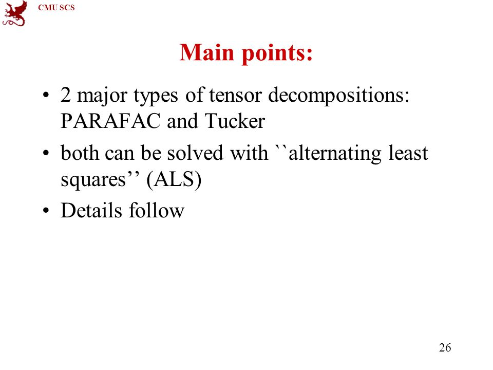 CMU SCS 26 Main points: 2 major types of tensor decompositions: PARAFAC and Tucker both can be solved with ``alternating least squares'' (ALS) Details follow