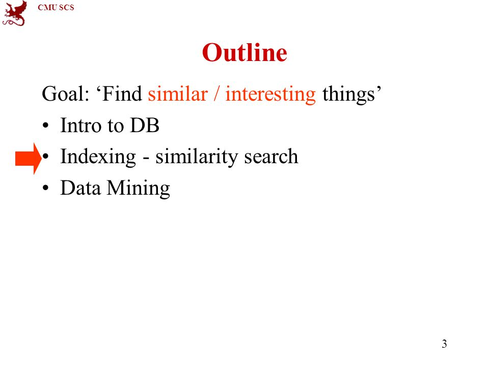 CMU SCS 3 Outline Goal: 'Find similar / interesting things' Intro to DB Indexing - similarity search Data Mining