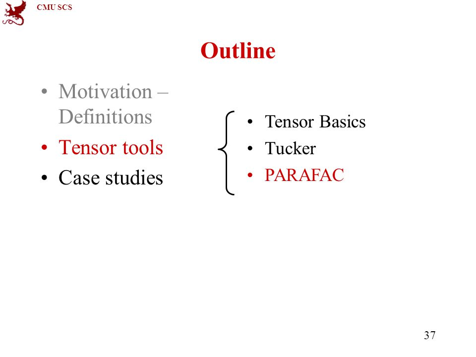 CMU SCS 37 Outline Motivation – Definitions Tensor tools Case studies Tensor Basics Tucker PARAFAC