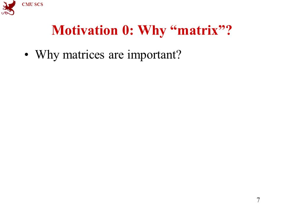 CMU SCS 7 Motivation 0: Why matrix Why matrices are important