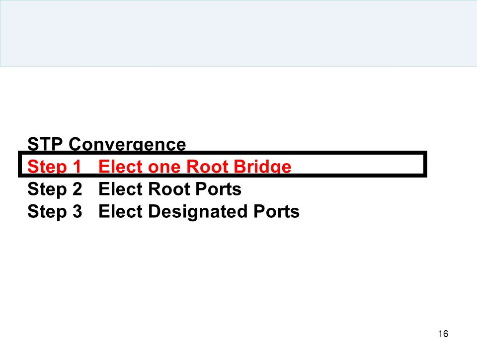 16 STP Convergence Step 1 Elect one Root Bridge Step 2 Elect Root Ports Step 3 Elect Designated Ports