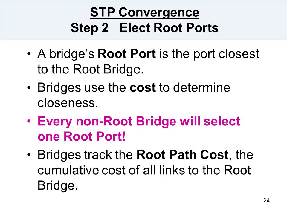 24 STP Convergence Step 2 Elect Root Ports A bridge's Root Port is the port closest to the Root Bridge. Bridges use the cost to determine closeness. E