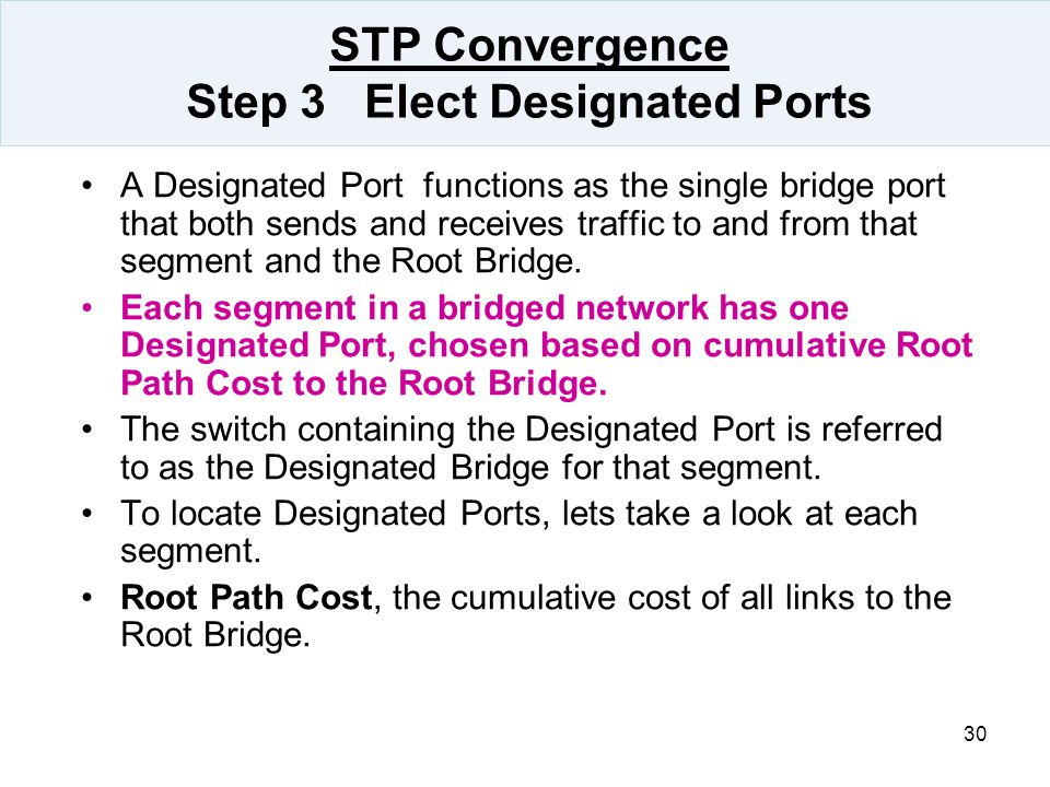 30 STP Convergence Step 3 Elect Designated Ports A Designated Port functions as the single bridge port that both sends and receives traffic to and fro