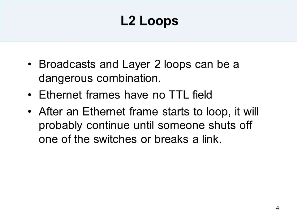 4 L2 Loops Broadcasts and Layer 2 loops can be a dangerous combination. Ethernet frames have no TTL field After an Ethernet frame starts to loop, it w