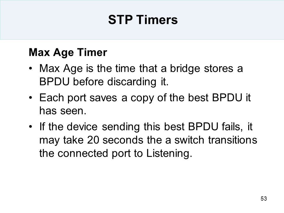 53 STP Timers Max Age Timer Max Age is the time that a bridge stores a BPDU before discarding it. Each port saves a copy of the best BPDU it has seen.