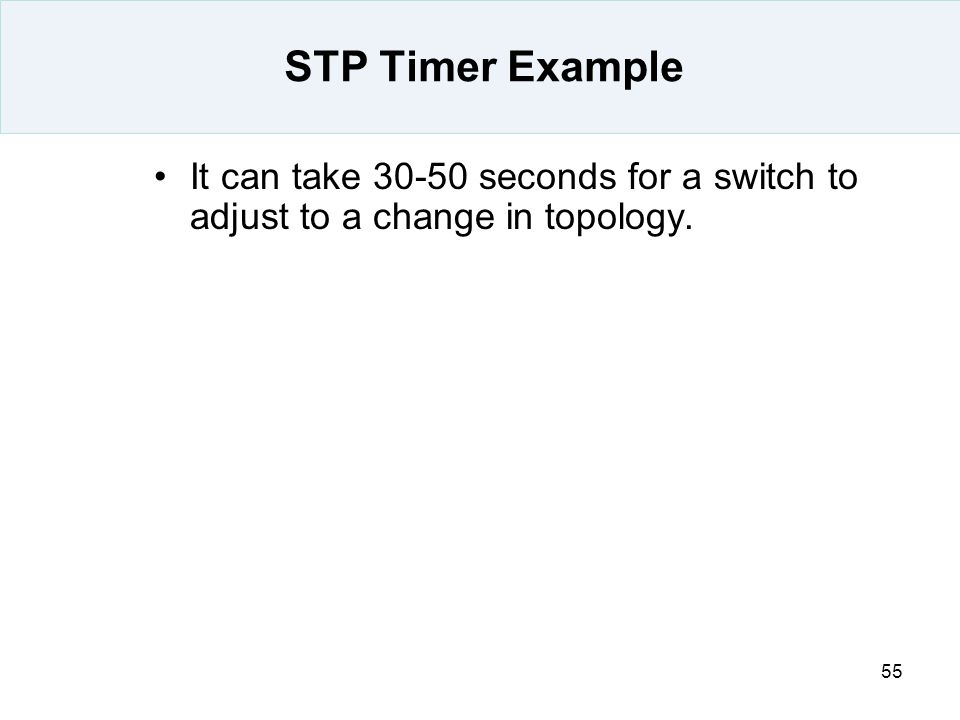 55 STP Timer Example It can take 30-50 seconds for a switch to adjust to a change in topology.