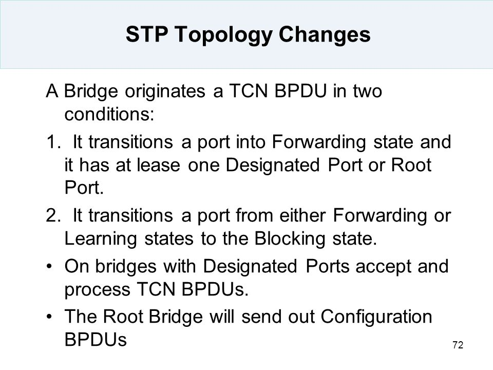 72 STP Topology Changes A Bridge originates a TCN BPDU in two conditions: 1. It transitions a port into Forwarding state and it has at lease one Desig