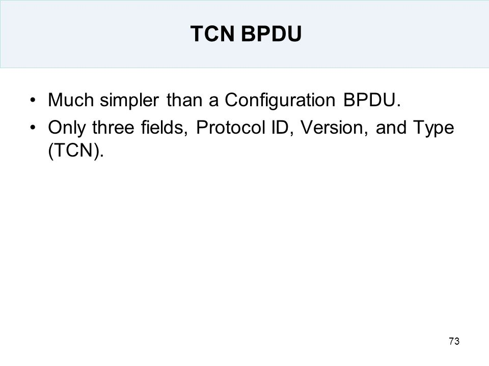 73 TCN BPDU Much simpler than a Configuration BPDU. Only three fields, Protocol ID, Version, and Type (TCN).