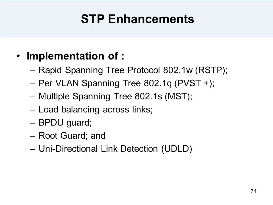 74 STP Enhancements Implementation of : –Rapid Spanning Tree Protocol 802.1w (RSTP); –Per VLAN Spanning Tree 802.1q (PVST +); –Multiple Spanning Tree