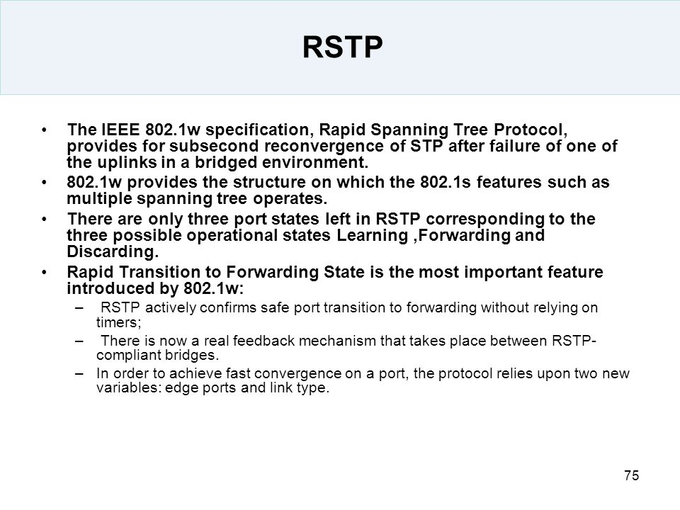 75 RSTP The IEEE 802.1w specification, Rapid Spanning Tree Protocol, provides for subsecond reconvergence of STP after failure of one of the uplinks i