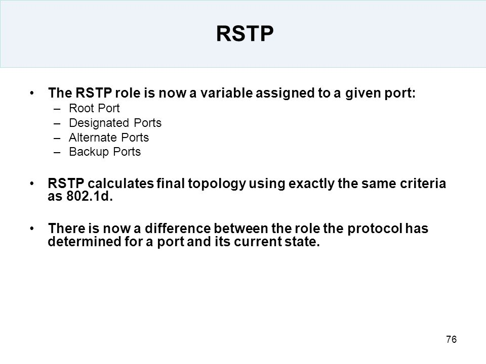 76 RSTP The RSTP role is now a variable assigned to a given port: –Root Port –Designated Ports –Alternate Ports –Backup Ports RSTP calculates final to