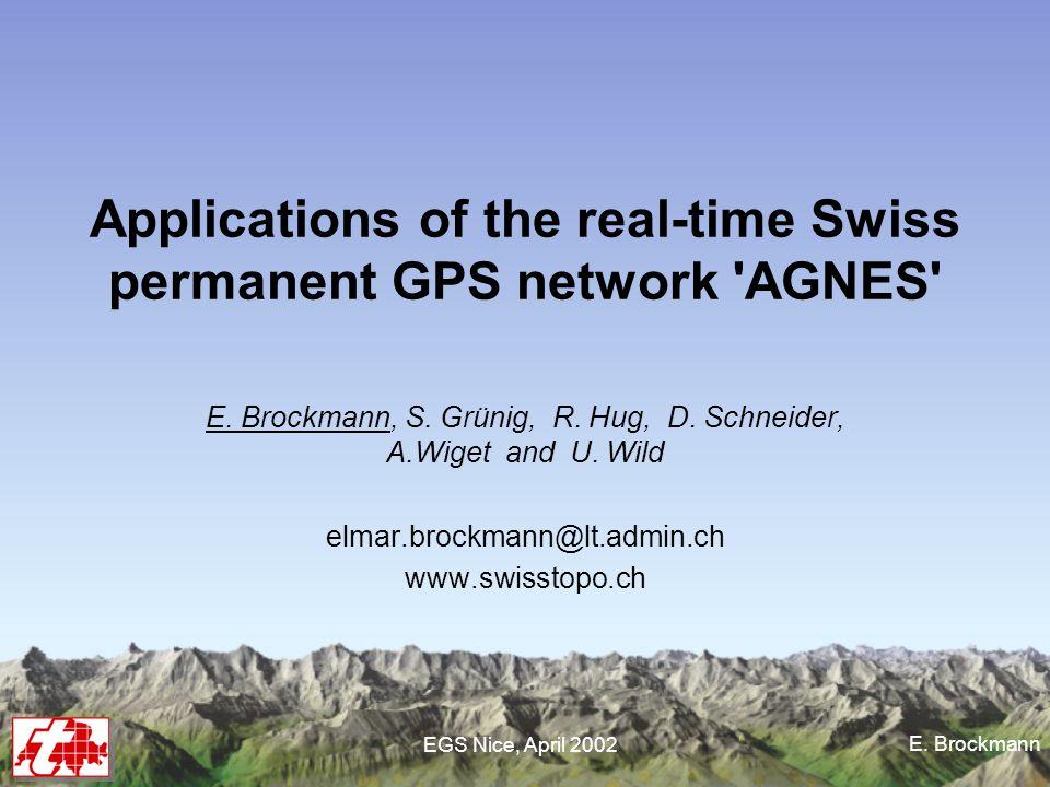 E. Brockmann EGS Nice, April 2002 Applications of the real-time Swiss permanent GPS network 'AGNES' E. Brockmann, S. Grünig, R. Hug, D. Schneider, A.W