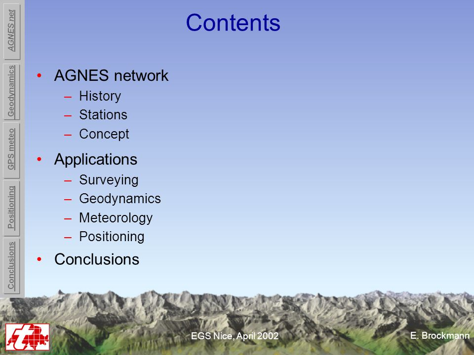 E. Brockmann EGS Nice, April 2002 Contents AGNES network –History –Stations –Concept Conclusions Applications –Surveying –Geodynamics –Meteorology –Po
