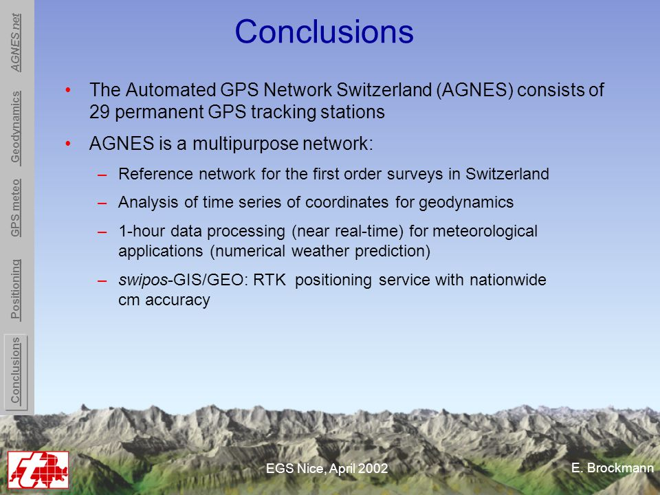 E. Brockmann EGS Nice, April 2002 Conclusions The Automated GPS Network Switzerland (AGNES) consists of 29 permanent GPS tracking stations AGNES is a