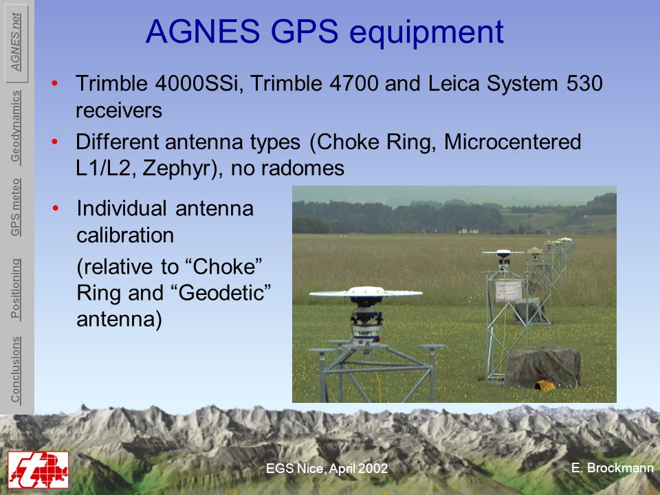 E. Brockmann EGS Nice, April 2002 AGNES GPS equipment Trimble 4000SSi, Trimble 4700 and Leica System 530 receivers Different antenna types (Choke Ring