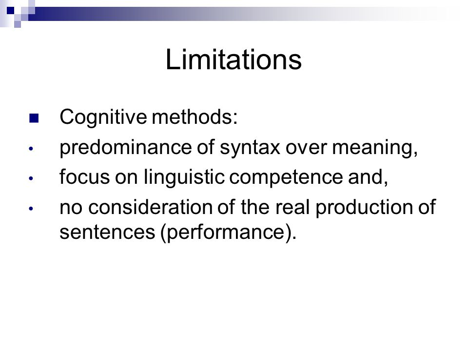 Limitations Cognitive methods: predominance of syntax over meaning, focus on linguistic competence and, no consideration of the real production of sen