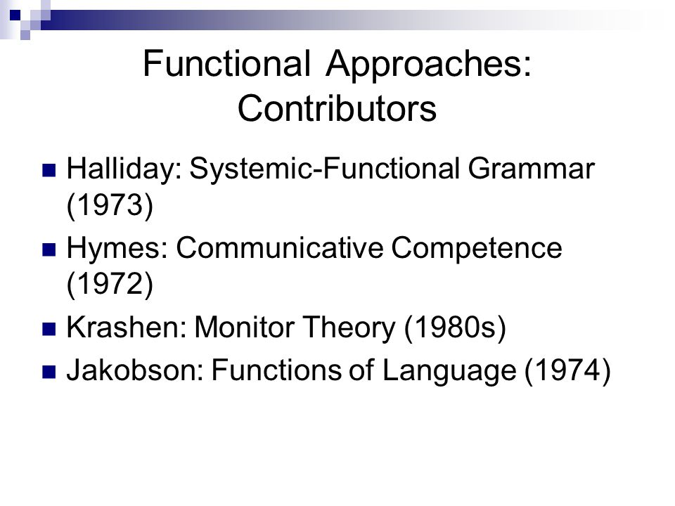 Functional Approaches: Contributors Halliday: Systemic-Functional Grammar (1973) Hymes: Communicative Competence (1972) Krashen: Monitor Theory (1980s) Jakobson: Functions of Language (1974)