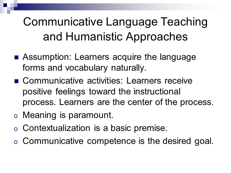 Communicative Language Teaching and Humanistic Approaches Assumption: Learners acquire the language forms and vocabulary naturally.
