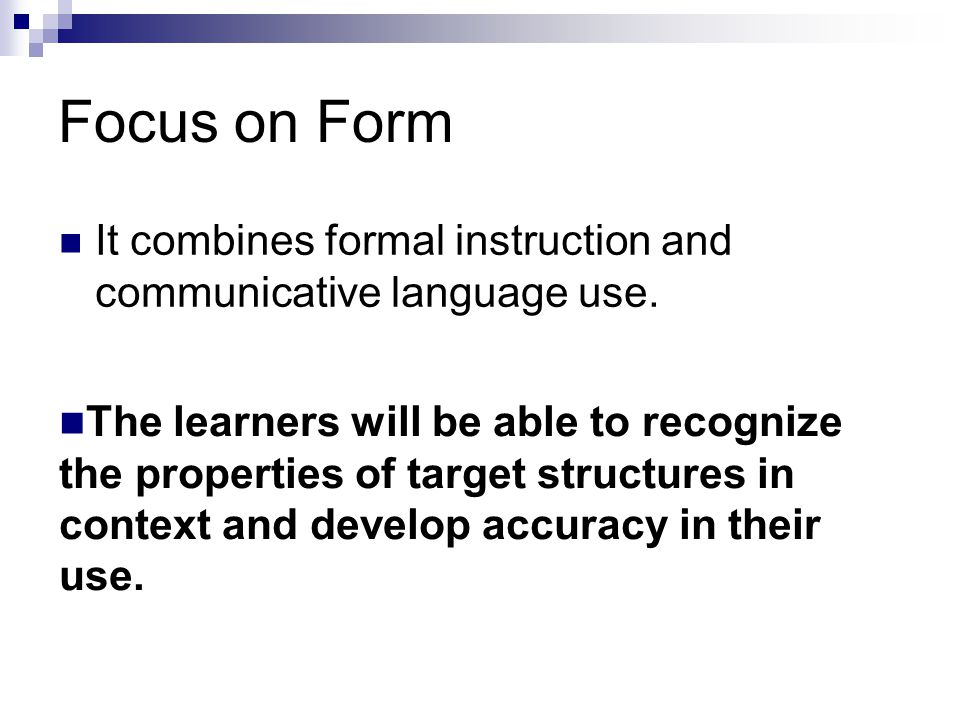 Focus on Form It combines formal instruction and communicative language use. The learners will be able to recognize the properties of target structure