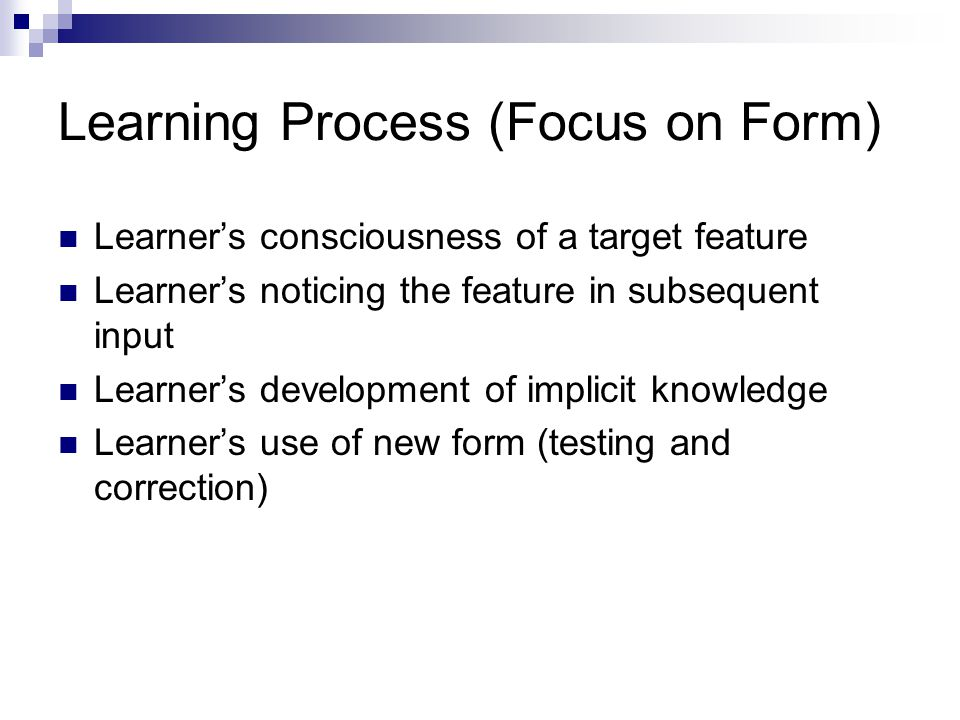 Learning Process (Focus on Form) Learner's consciousness of a target feature Learner's noticing the feature in subsequent input Learner's development of implicit knowledge Learner's use of new form (testing and correction)