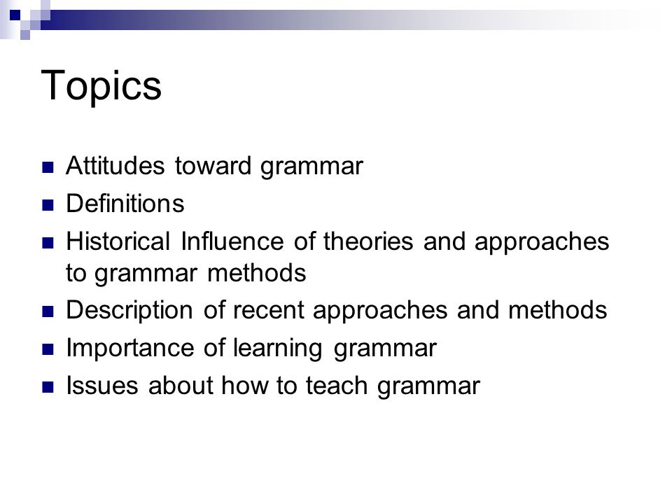 Topics Attitudes toward grammar Definitions Historical Influence of theories and approaches to grammar methods Description of recent approaches and methods Importance of learning grammar Issues about how to teach grammar
