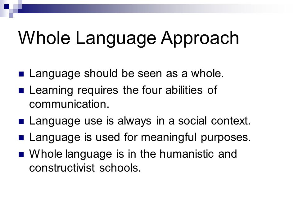 Whole Language Approach Language should be seen as a whole. Learning requires the four abilities of communication. Language use is always in a social