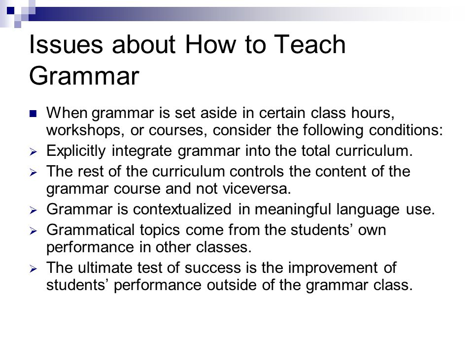 Issues about How to Teach Grammar When grammar is set aside in certain class hours, workshops, or courses, consider the following conditions: EExplicitly integrate grammar into the total curriculum.