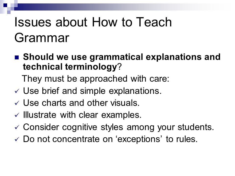 Issues about How to Teach Grammar Should we use grammatical explanations and technical terminology.