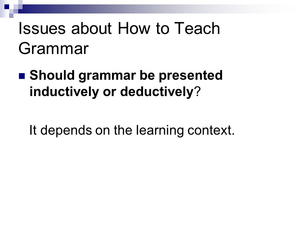 Issues about How to Teach Grammar Should grammar be presented inductively or deductively.
