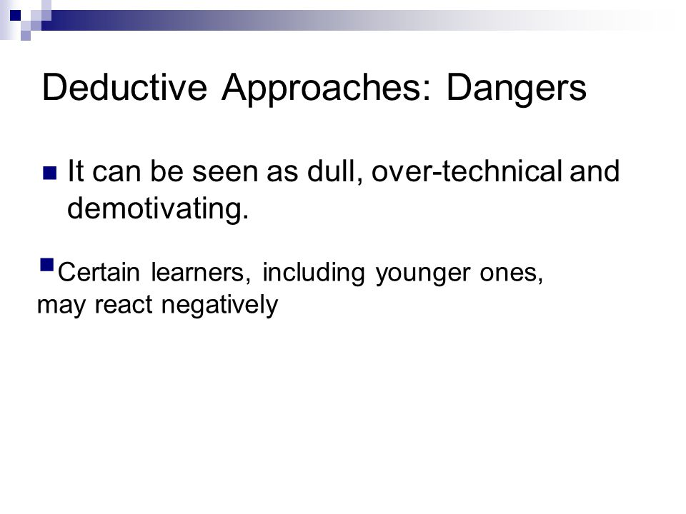 Deductive Approaches: Dangers It can be seen as dull, over-technical and demotivating.  Certain learners, including younger ones, may react negativel