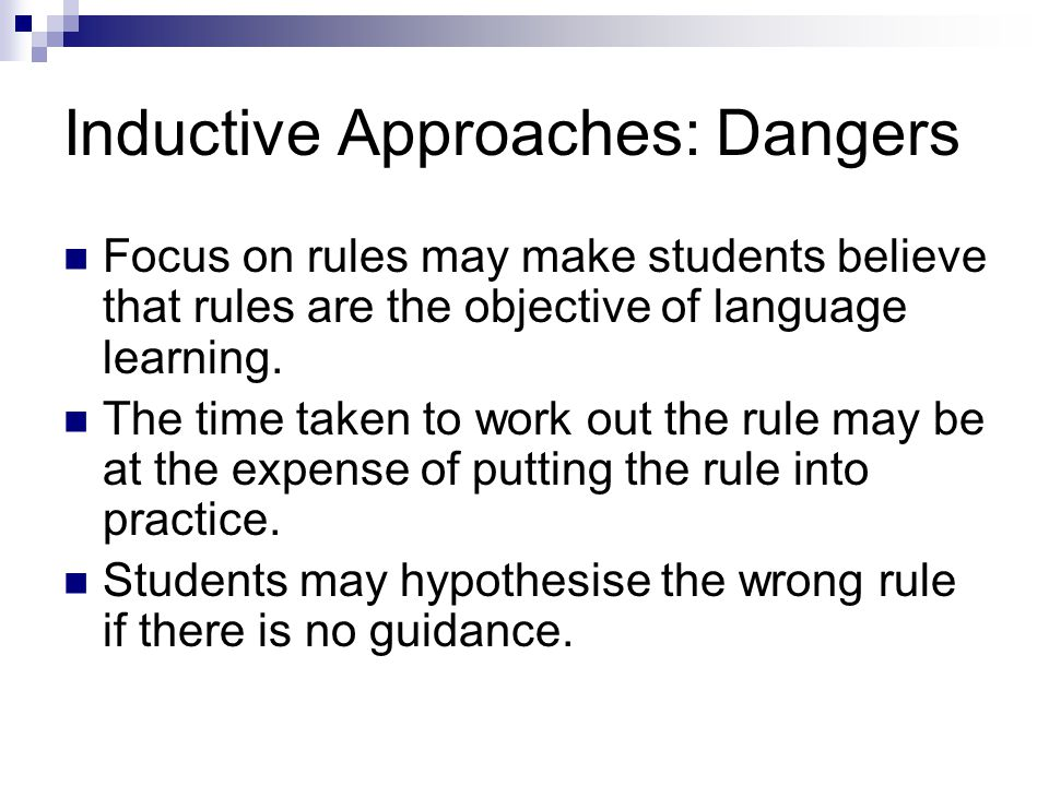 Inductive Approaches: Dangers Focus on rules may make students believe that rules are the objective of language learning.