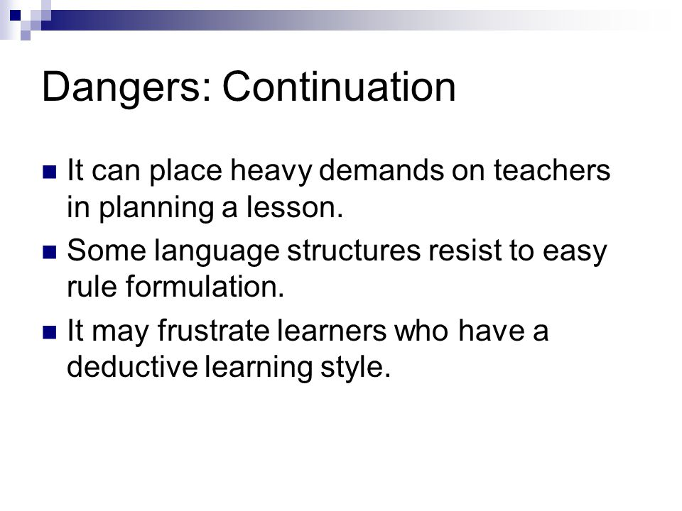 Dangers: Continuation It can place heavy demands on teachers in planning a lesson. Some language structures resist to easy rule formulation. It may fr