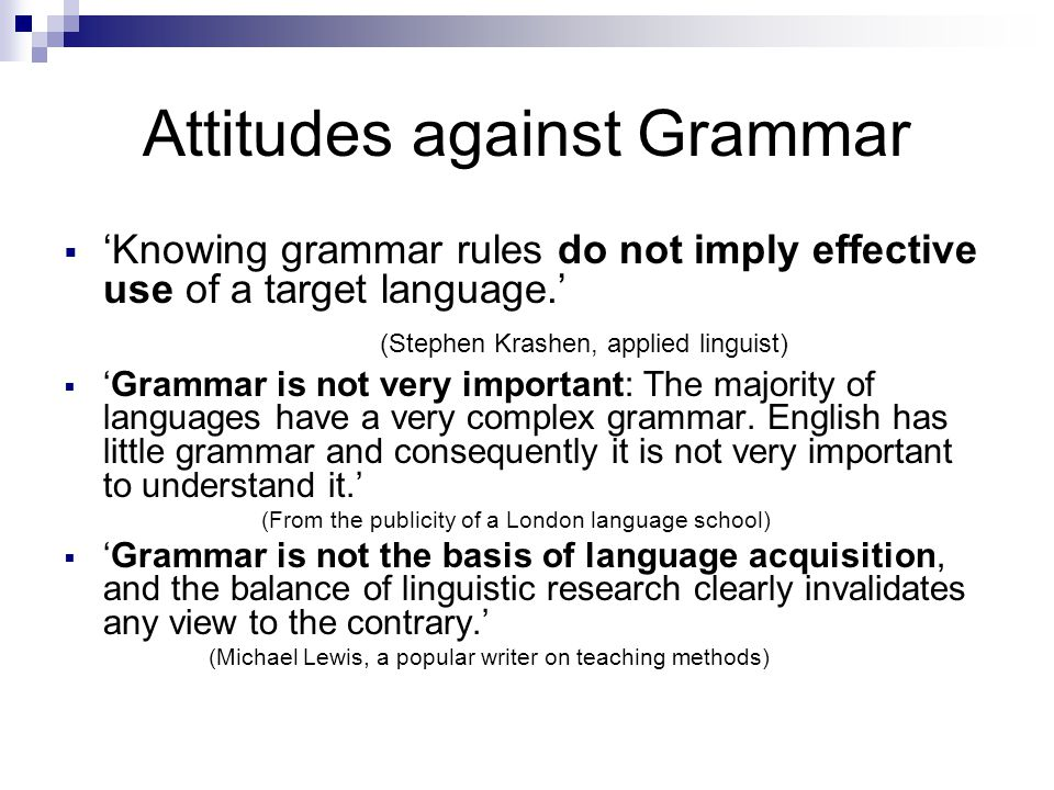 Attitudes against Grammar  'Knowing grammar rules do not imply effective use of a target language.' (Stephen Krashen, applied linguist)  'Grammar is not very important: The majority of languages have a very complex grammar.