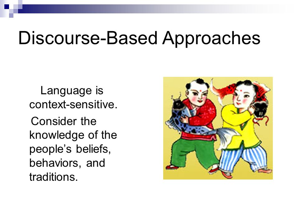 Discourse-Based Approaches Language is context-sensitive. Consider the knowledge of the people's beliefs, behaviors, and traditions.