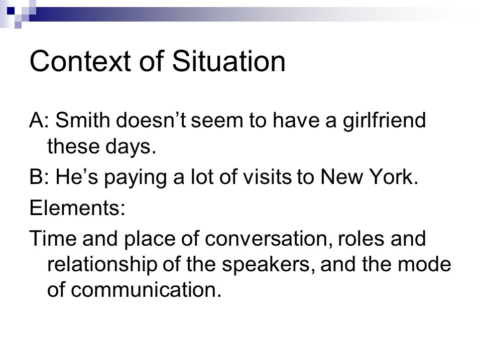 Context of Situation A: Smith doesn't seem to have a girlfriend these days. B: He's paying a lot of visits to New York. Elements: Time and place of co