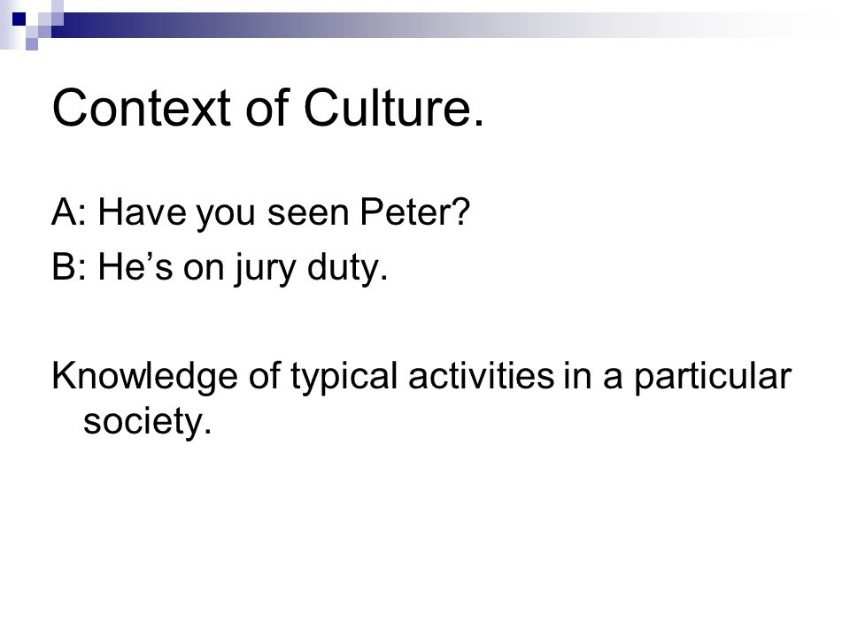 Context of Culture. A: Have you seen Peter? B: He's on jury duty. Knowledge of typical activities in a particular society.
