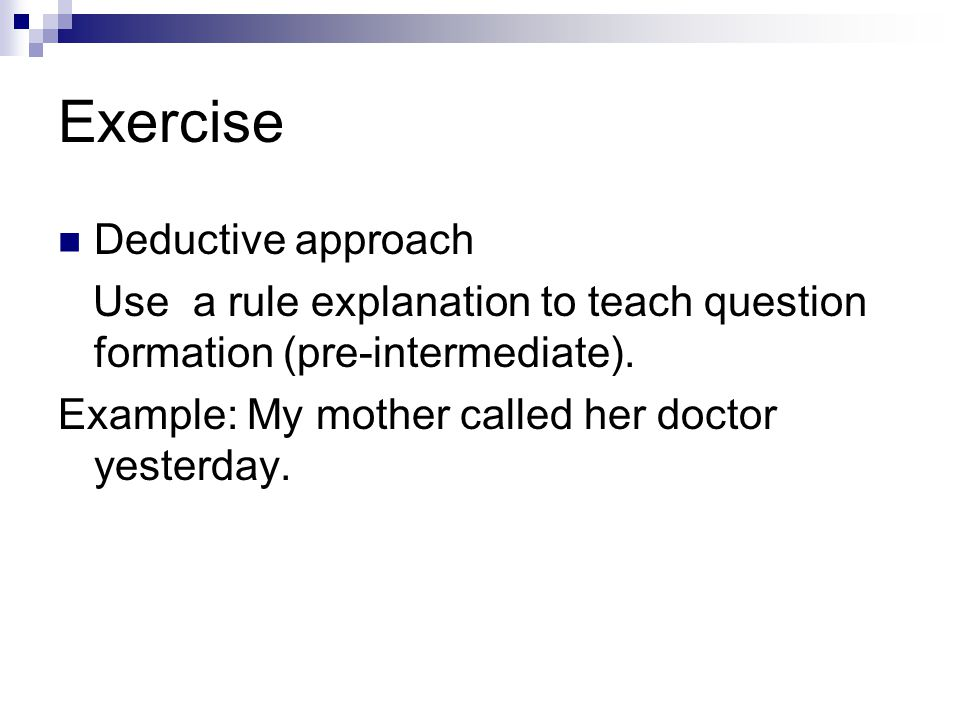 Exercise Deductive approach Use a rule explanation to teach question formation (pre-intermediate). Example: My mother called her doctor yesterday.