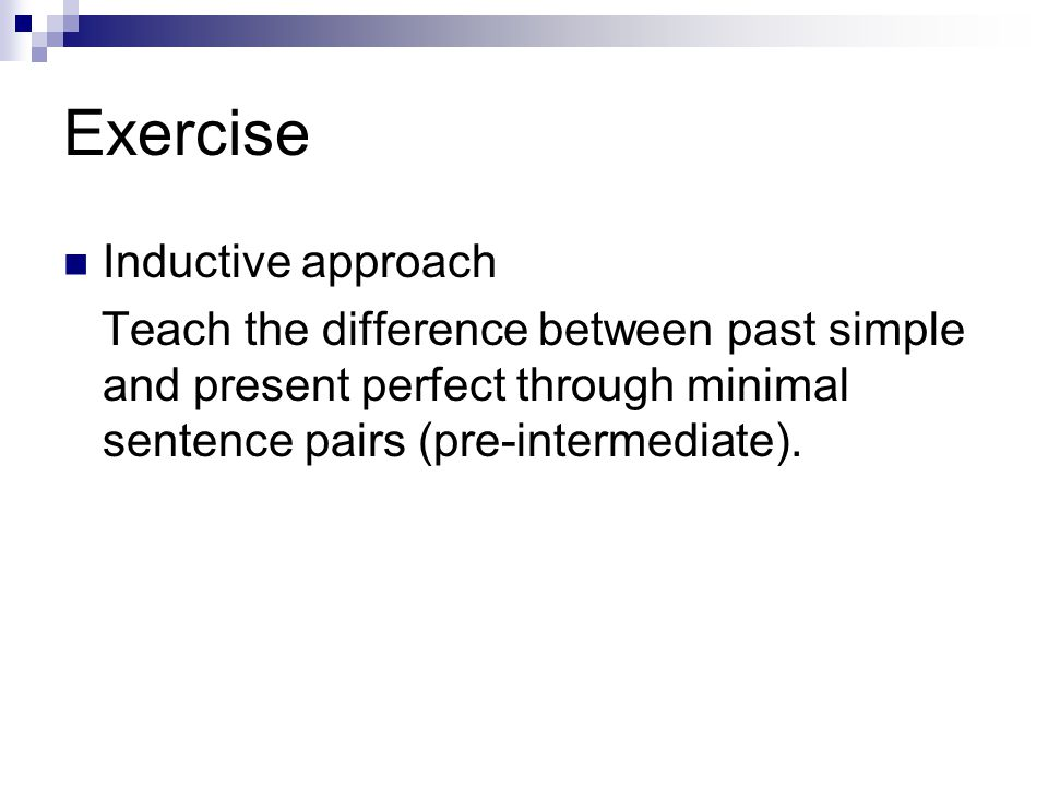 Inductive approach Teach the difference between past simple and present perfect through minimal sentence pairs (pre-intermediate).