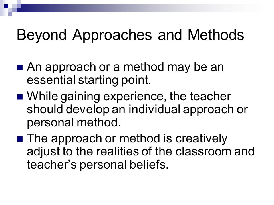 Beyond Approaches and Methods An approach or a method may be an essential starting point.