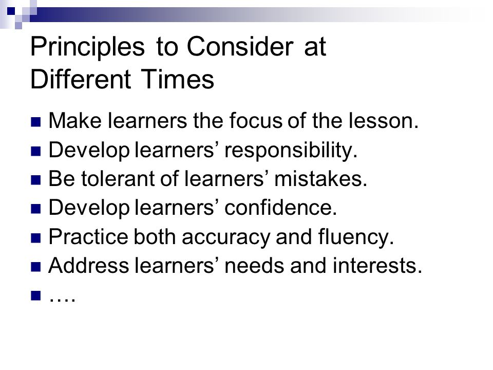 Principles to Consider at Different Times Make learners the focus of the lesson.