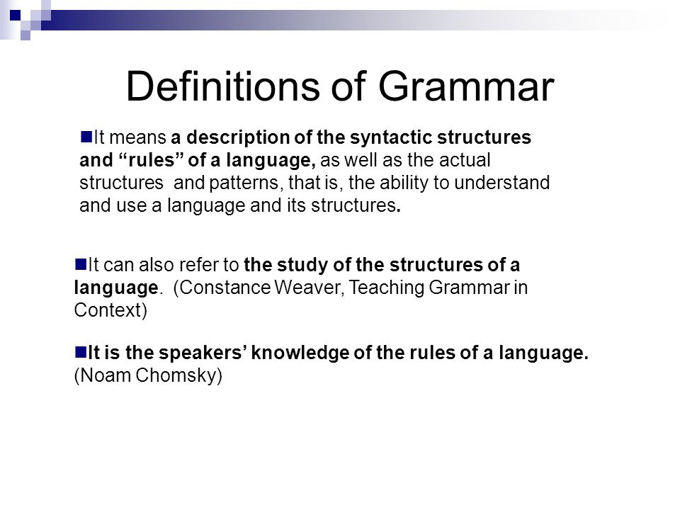 Definitions of Grammar It means a description of the syntactic structures and rules of a language, as well as the actual structures and patterns, that is, the ability to understand and use a language and its structures.