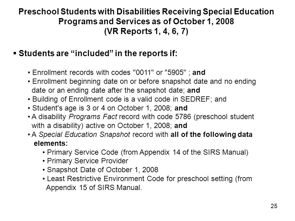 25  Students are included in the reports if: Enrollment records with codes 0011 or 5905 ; and Enrollment beginning date on or before snapshot date and no ending date or an ending date after the snapshot date; and Building of Enrollment code is a valid code in SEDREF; and Student s age is 3 or 4 on October 1, 2008; and A disability Programs Fact record with code 5786 (preschool student with a disability) active on October 1, 2008; and A Special Education Snapshot record with all of the following data elements: Primary Service Code (from Appendix 14 of the SIRS Manual) Primary Service Provider Snapshot Date of October 1, 2008 Least Restrictive Environment Code for preschool setting (from Appendix 15 of SIRS Manual.