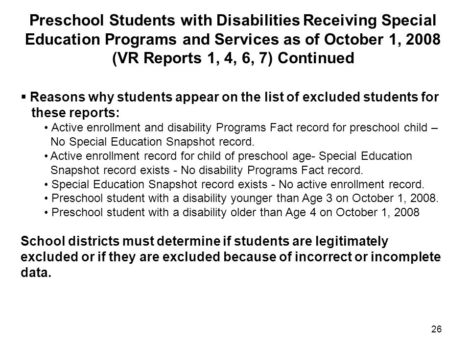 26  Reasons why students appear on the list of excluded students for these reports: Active enrollment and disability Programs Fact record for preschool child – No Special Education Snapshot record.