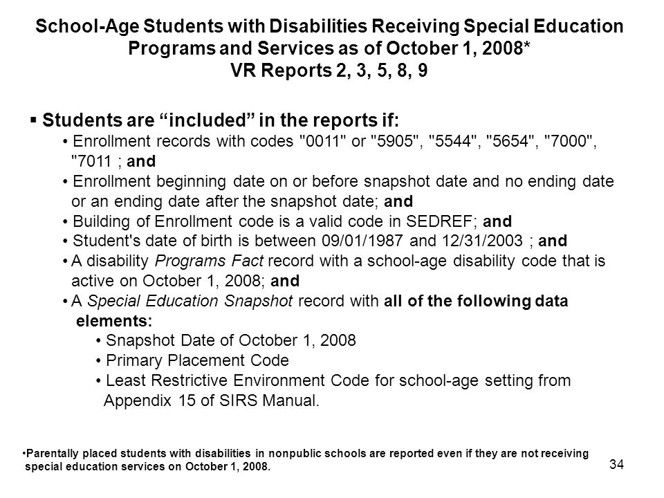34  Students are included in the reports if: Enrollment records with codes 0011 or 5905 , 5544 , 5654 , 7000 , 7011 ; and Enrollment beginning date on or before snapshot date and no ending date or an ending date after the snapshot date; and Building of Enrollment code is a valid code in SEDREF; and Student s date of birth is between 09/01/1987 and 12/31/2003 ; and A disability Programs Fact record with a school-age disability code that is active on October 1, 2008; and A Special Education Snapshot record with all of the following data elements: Snapshot Date of October 1, 2008 Primary Placement Code Least Restrictive Environment Code for school-age setting from Appendix 15 of SIRS Manual.