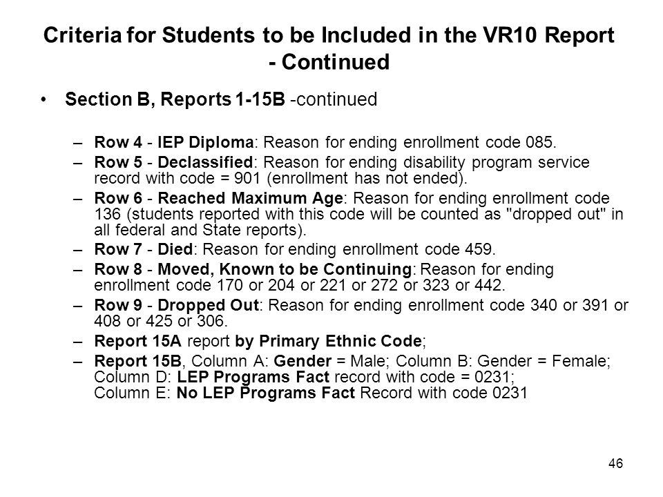 46 Criteria for Students to be Included in the VR10 Report - Continued Section B, Reports 1-15B -continued –Row 4 - IEP Diploma: Reason for ending enrollment code 085.