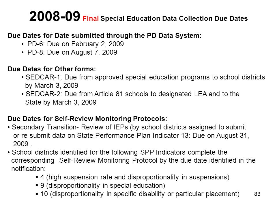 83 2008-09 Final Special Education Data Collection Due Dates Due Dates for Date submitted through the PD Data System: PD-6: Due on February 2, 2009 PD-8: Due on August 7, 2009 Due Dates for Other forms: SEDCAR-1: Due from approved special education programs to school districts by March 3, 2009 SEDCAR-2: Due from Article 81 schools to designated LEA and to the State by March 3, 2009 Due Dates for Self-Review Monitoring Protocols: Secondary Transition- Review of IEPs (by school districts assigned to submit or re-submit data on State Performance Plan Indicator 13: Due on August 31, 2009.