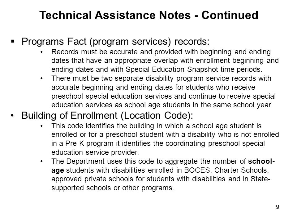 9 Technical Assistance Notes - Continued  Programs Fact (program services) records: Records must be accurate and provided with beginning and ending dates that have an appropriate overlap with enrollment beginning and ending dates and with Special Education Snapshot time periods.