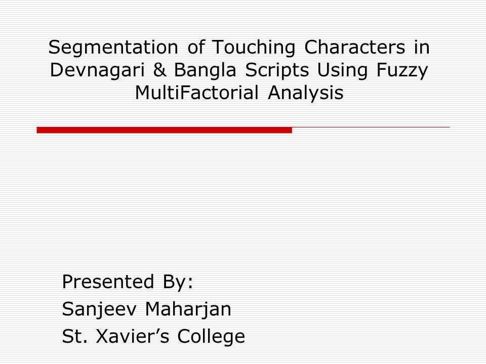 Segmentation of Touching Characters in Devnagari & Bangla Scripts Using Fuzzy MultiFactorial Analysis Presented By: Sanjeev Maharjan St.