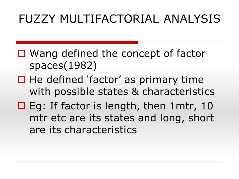 FUZZY MULTIFACTORIAL ANALYSIS  Wang defined the concept of factor spaces(1982)  He defined 'factor' as primary time with possible states & characteristics  Eg: If factor is length, then 1mtr, 10 mtr etc are its states and long, short are its characteristics