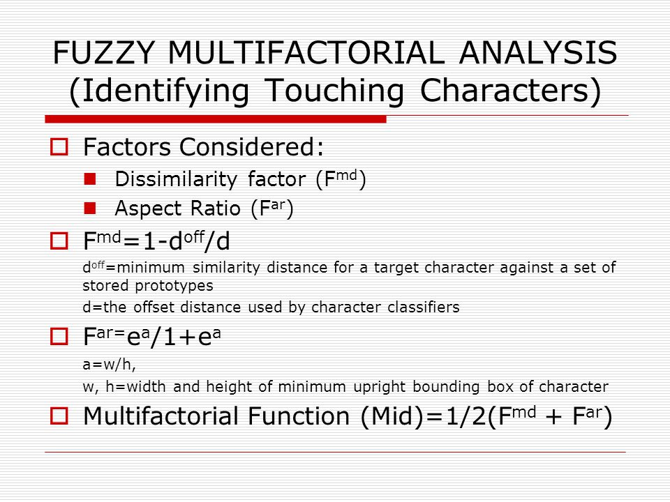 FUZZY MULTIFACTORIAL ANALYSIS (Identifying Touching Characters)  Factors Considered: Dissimilarity factor (F md ) Aspect Ratio (F ar )  F md =1-d of
